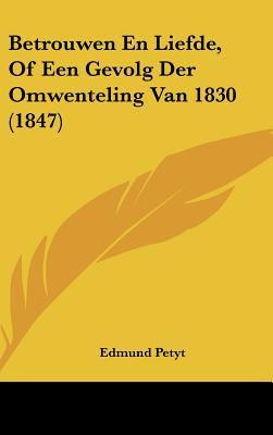 Betrouwen En Liefde, of Een Gevolg Der Omwenteling Van 1830 (1847) 9781162360393