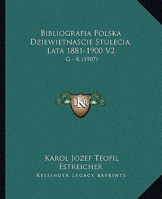 Bibliografia Polska Dziewietnascie Stulecia, Lata 1881-1900 V2: G - K (1907) 9781165346905