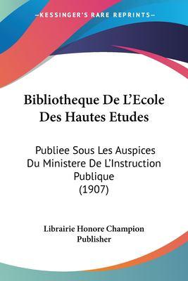 Bibliotheque de L'Ecole Des Hautes Etudes: Publiee Sous Les Auspices Du Ministere de L'Instruction Publique (1907) 9781161026511
