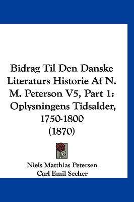 Bidrag Til Den Danske Literaturs Historie AF N. M. Peterson V5, Part 1: Oplysningens Tidsalder, 1750-1800 (1870) 9781160031189