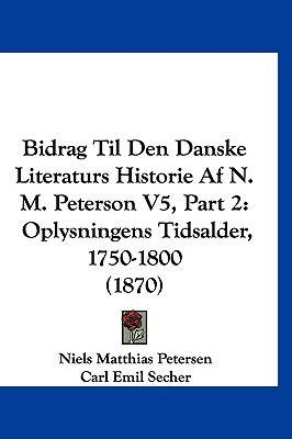 Bidrag Til Den Danske Literaturs Historie AF N. M. Peterson V5, Part 2: Oplysningens Tidsalder, 1750-1800 (1870) 9781160032865