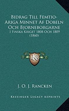 Bidrag Till Femtio-Ariga Minnet AF Dobeln Och Bjorneborgarne: I Finska Kriget 1808 Och 1809 (1860) 9781167559310