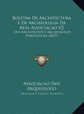 Boletim de Architectura E de Archeologia Da Real Associacao V2: DOS Architectos E Archeologos Portuguezes (1877) 9781169663916