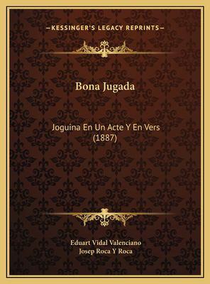 Bona Jugada Bona Jugada: Joguina En Un Acte y En Vers (1887) Joguina En Un Acte y En Vers (1887) 9781169447912