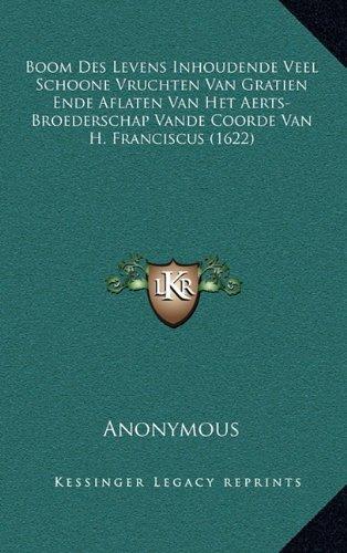 Boom Des Levens Inhoudende Veel Schoone Vruchten Van Gratien Ende Aflaten Van Het Aerts-Broederschap Vande Coorde Van H. Franciscus (1622) 9781165957767