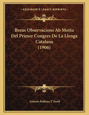 Breus Observacions AB Motiu del Primer Congres de La Llenga Catalana (1906) 9781167326097