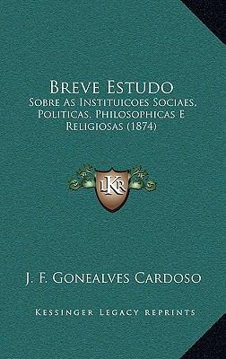 Breve Estudo: Sobre as Instituicoes Sociaes, Politicas, Philosophicas E Religiosas (1874) 9781168943149