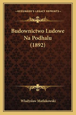 Budownictwo Ludowe Na Podhalu (1892) 9781168037787