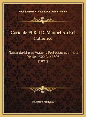 Carta de El Rei D. Manuel Ao Rei Catholico: Narrando-Lhe as Viagens Portuguezas a India Desde 1500 Ate 1505 (1892) 9781169696181
