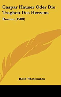 Caspar Hauser Oder Die Tragheit Des Herzens: Roman (1908) 9781160689649