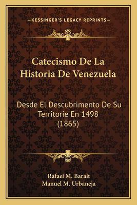 Catecismo de La Historia de Venezuela: Desde El Descubrimento de Su Territorie En 1498 (1865) 9781168037435