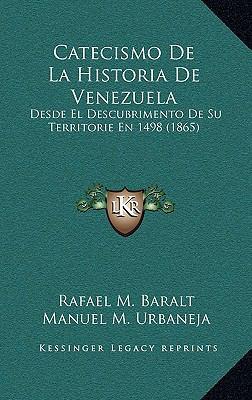 Catecismo de La Historia de Venezuela: Desde El Descubrimento de Su Territorie En 1498 (1865) 9781169079991