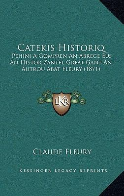 Catekis Historiq: Pehini a Gompren an Abrege Eus an Histor Zantel Great Gant an Autrou Abat Fleury (1871) 9781169014602