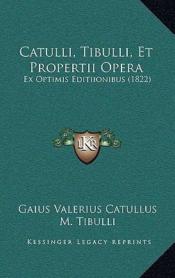 Catulli, Tibulli, Et Propertii Opera: Ex Optimis Editiionibus (1822) 9781168217738
