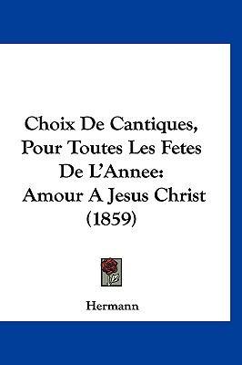 Choix de Cantiques, Pour Toutes Les Fetes de L'Annee: Amour a Jesus Christ (1859) 9781160947824