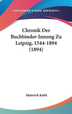 Chronik Der Buchbinder-Innung Zu Leipzig, 1544-1894 (1894) 9781162353876