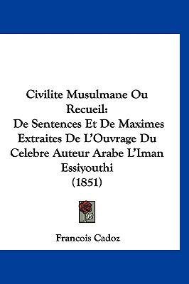 Civilite Musulmane Ou Recueil: de Sentences Et de Maximes Extraites de L'Ouvrage Du Celebre Auteur Arabe L'Iman Essiyouthi (1851) 9781160889131