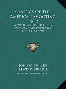 Classics of the American Shooting Field: A Mixed Bag for the Kindly Sportsman 1783-1926 (Large Print Edition) 9781169951952