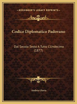 Codice Diplomatico Padovano Codice Diplomatico Padovano: Dal Secolo Sesto a Tutto L'Undecimo (1877) Dal Secolo Sesto a Tutto L'Undecimo (1877) 9781169808560