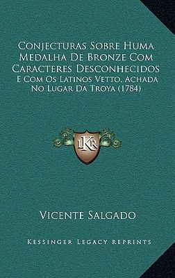 Conjecturas Sobre Huma Medalha de Bronze Com Caracteres Desconhecidos: E Com OS Latinos Vetto, Achada No Lugar Da Troya (1784) 9781168884367