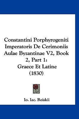 Constantini Porphyrogeniti Imperatoris de Cerimoniis Aulae Byzantinae V2, Book 2, Part 1: Graece Et Latine (1830) 9781160989121