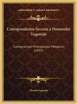 Corespondintsa Secreta a Domnului Vogoride: Caimacamulu Principatului Moldavici (1857) 9781169469488