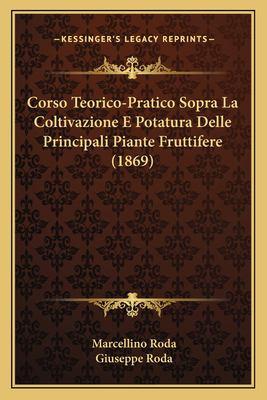 Corso Teorico-Pratico Sopra La Coltivazione E Potatura Delle Principali Piante Fruttifere (1869) 9781168116635
