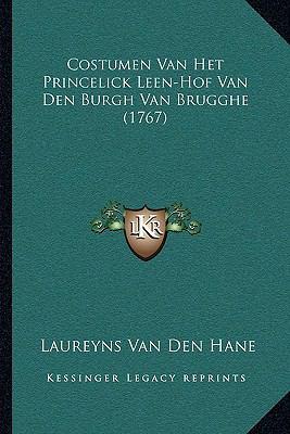 Costumen Van Het Princelick Leen-Hof Van Den Burgh Van Bruggcostumen Van Het Princelick Leen-Hof Van Den Burgh Van Brugghe (1767) He (1767) 9781166076481