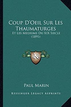 Coup D'Oeil Sur Les Thaumaturges: Et Les Mediums Du XIX Siecle (1891) 9781166770143