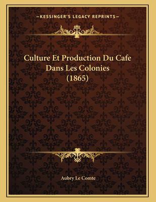 Culture Et Production Du Cafe Dans Les Colonies (1865) (French Edition) Aubry Le Comte