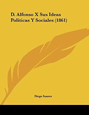 D. Alfonso X Sus Ideas Politicas y Sociales (1861) 9781160351928