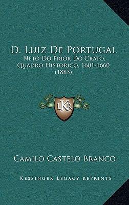 D. Luiz de Portugal: Neto Do Prior Do Crato, Quadro Historico, 1601-1660 (1883) 9781168194855
