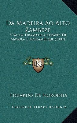 Da Madeira Ao Alto Zambeze: Viagem Dramatica Atraves de Angola E Mocambique (1907) 9781167838224