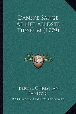 Danske Sange AF Det Aeldste Tidsrum (1779) Danske Sange AF Det Aeldste Tidsrum (1779) 9781166078768
