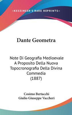 Dante Geometra: Note Di Geografia Medioevale a Proposito Della Nuova Topocronografia Della Divina Commedia (1887) 9781162337579