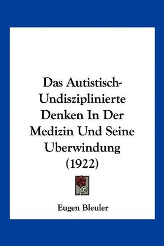 Das Autistisch-Undisziplinierte Denken in Der Medizin Und Seine Berwindung (1922) 9781160356428