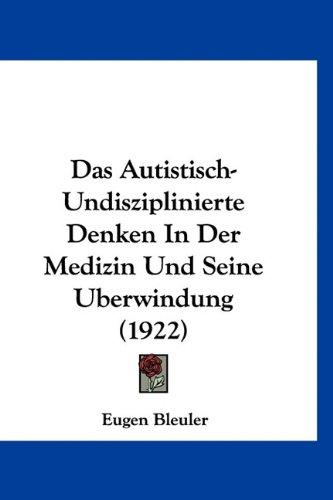 Das Autistisch-Undisziplinierte Denken in Der Medizin Und Seine Berwindung (1922) 9781160529112