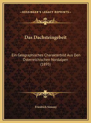 Das Dachsteingebeit: Ein Geographisches Charakterbild Aus Den Osterreichischen Nordalpen (1895) 9781169731615