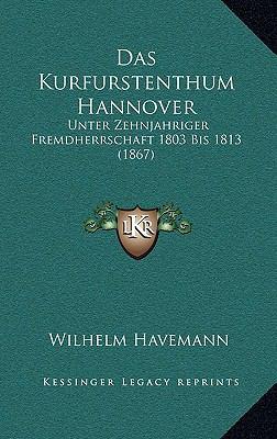 Das Kurfurstenthum Hannover: Unter Zehnjahriger Fremdherrschaft 1803 Bis 1813 (1867) 9781168751416
