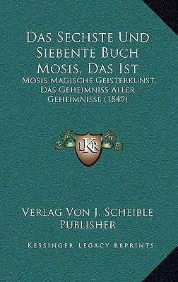 Das Sechste Und Siebente Buch Mosis, Das Ist: Mosis Magische Geisterkunst, Das Geheimniss Aller Geheimnisse (1849) 9781168884510
