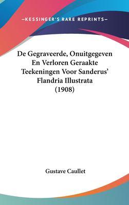 de Gegraveerde, Onuitgegeven En Verloren Geraakte Teekeningen Voor Sanderus' Flandria Illustrata (1908) 9781162397221