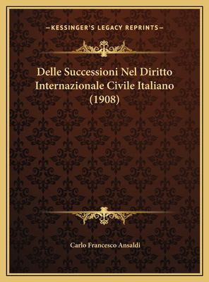Delle Successioni Nel Diritto Internazionale Civile Italianodelle Successioni Nel Diritto Internazionale Civile Italiano (1908) (1908) 9781169503410