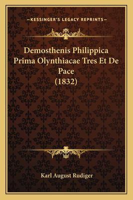 Demosthenis Philippica Prima Olynthiacae Tres Et de Pace (1832) 9781167407413