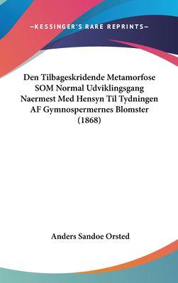 Den Tilbageskridende Metamorfose SOM Normal Udviklingsgang Naermest Med Hensyn Til Tydningen AF Gymnospermernes Blomster (1868) 9781162395234