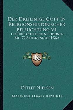 Der Dreieinige Gott in Religionshistorischer Beleuchtung V1: Die Drie Gottlichen Personen Mit 70 Abbildungen (1922) 9781167694738