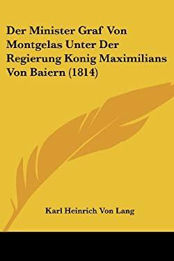 Der Minister Graf Von Montgelas Unter Der Regierung Konig Maximilians Von Baiern (1814) 9781160069922