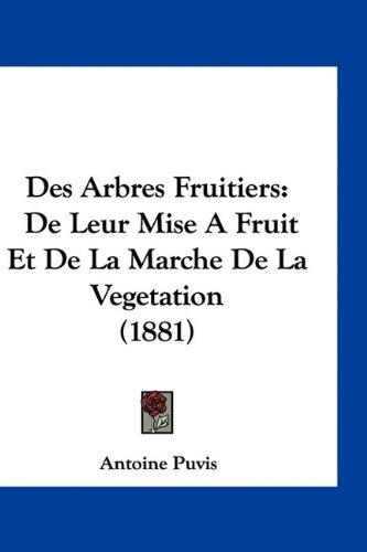 Des Arbres Fruitiers: de Leur Mise a Fruit Et de La Marche de La Vegetation (1881)