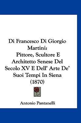 Di Francesco Di Giorgio Martini: Pittore, Scultore E Architetto Senese del Secolo XV E Dell' Arte de' Suoi Tempi in Siena (1870) 9781161237139