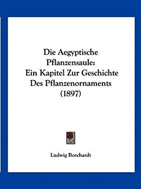 Die Aegyptische Pflanzensaule: Ein Kapitel Zur Geschichte Des Pflanzenornaments (1897) 9781161061192