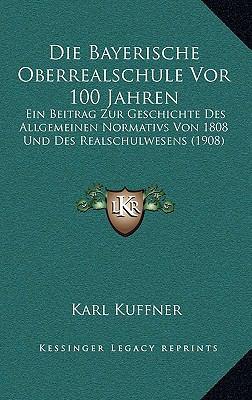 Die Bayerische Oberrealschule VOR 100 Jahren: Ein Beitrag Zur Geschichte Des Allgemeinen Normativs Von 1808 Und Des Realschulwesens (1908) 9781169064768